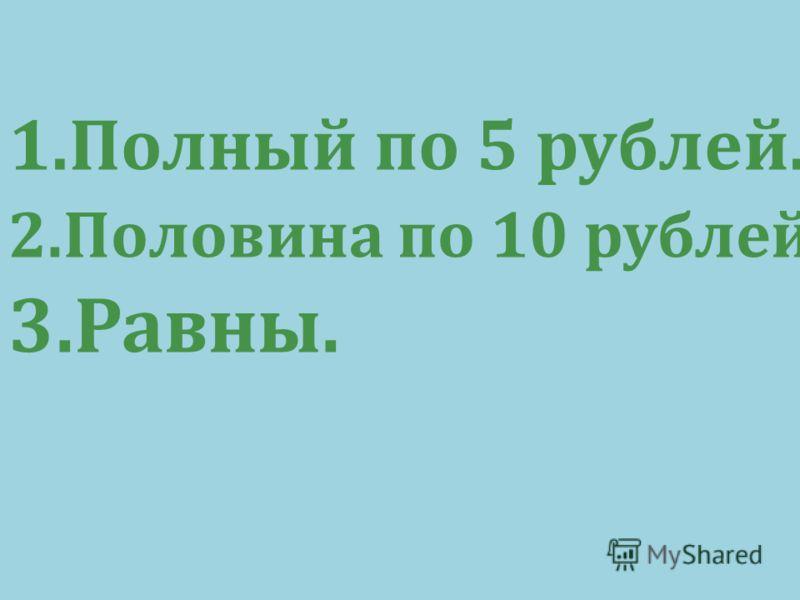 1.Полный по 5 рублей. 2.Половина по 10 рублей. 3.Равны.