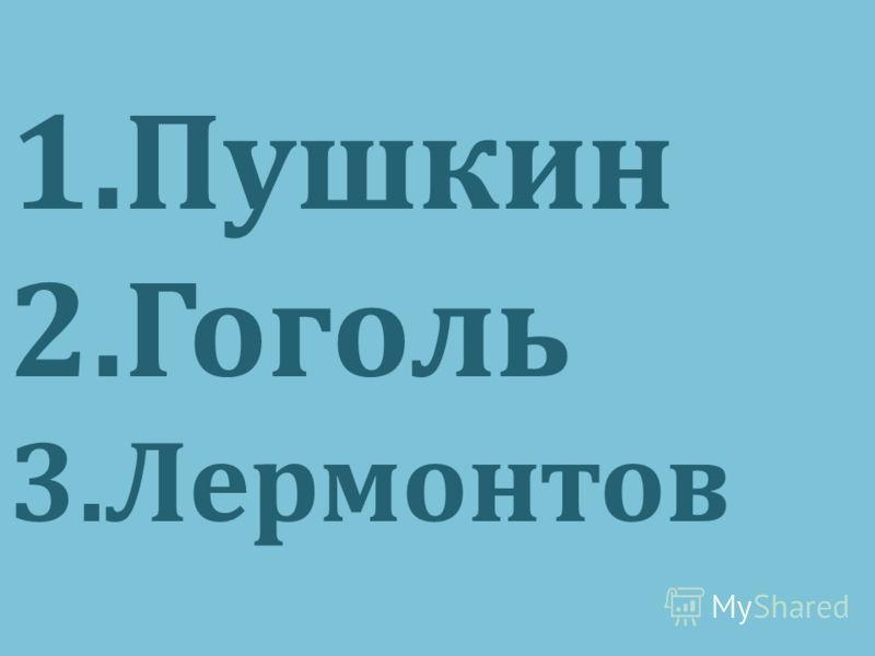 1.Пушкин 2.Гоголь 3.Лермонтов