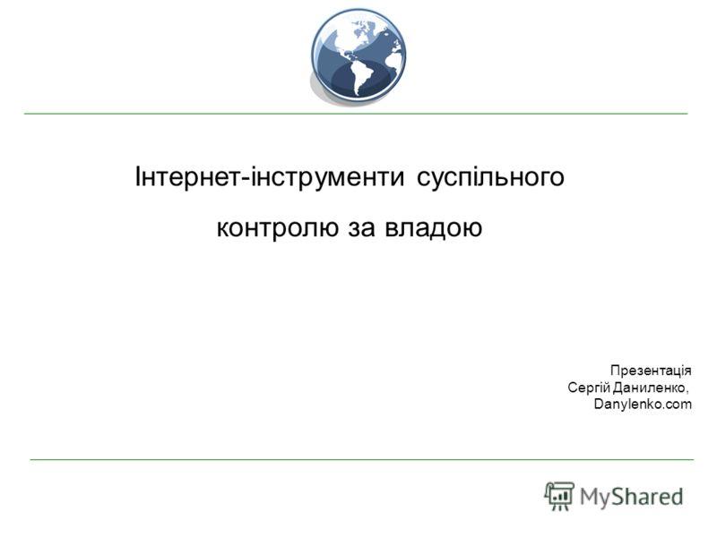 Інтернет-інструменти суспільного контролю за владою Презентація Сергій Даниленко, Danylenko.com