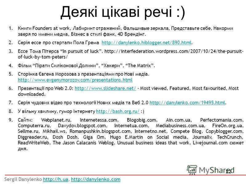 22 Деякі цікаві речі :) 1.Книги Founders at work, Лабиринт отражений, Фальшивые зеркала, Представьте себе, Накорми зверя по имени медиа, Бізнес в стилі фанк, 4D Брендінг. 2.Серія ессе про стартапи Пола Грема http://danylenko.hiblogger.net/890.html.ht