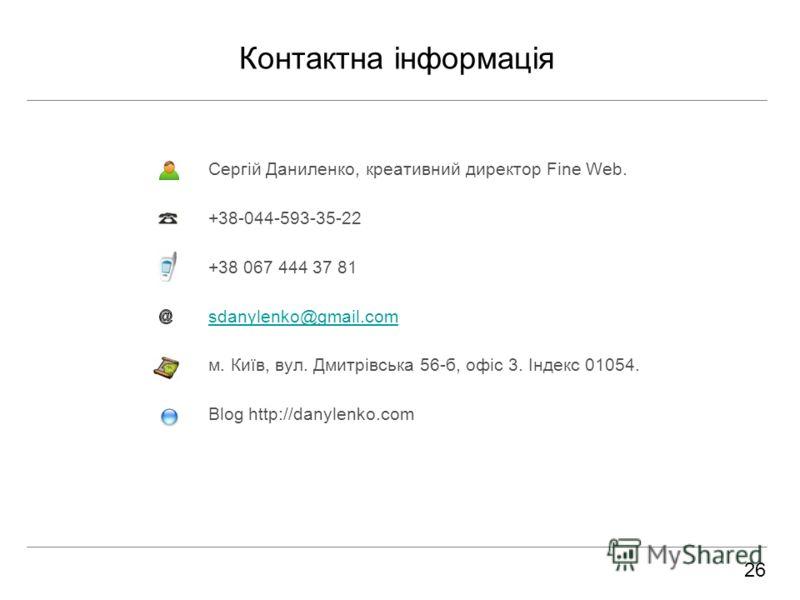 Контактна інформація Сергій Даниленко, креативний директор Fine Web. +38-044-593-35-22 +38 067 444 37 81 sdanylenko@gmail.com м. Київ, вул. Дмитрівська 56-б, офіс 3. Індекс 01054. Blog http://danylenko.com 26