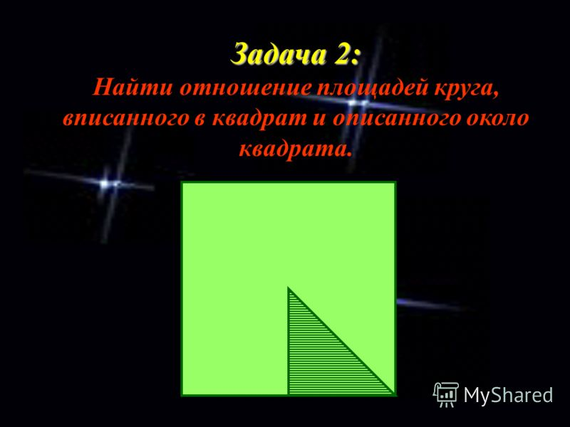 Задача 2: Задача 2: Найти отношение площадей круга, вписанного в квадрат и описанного около квадрата.
