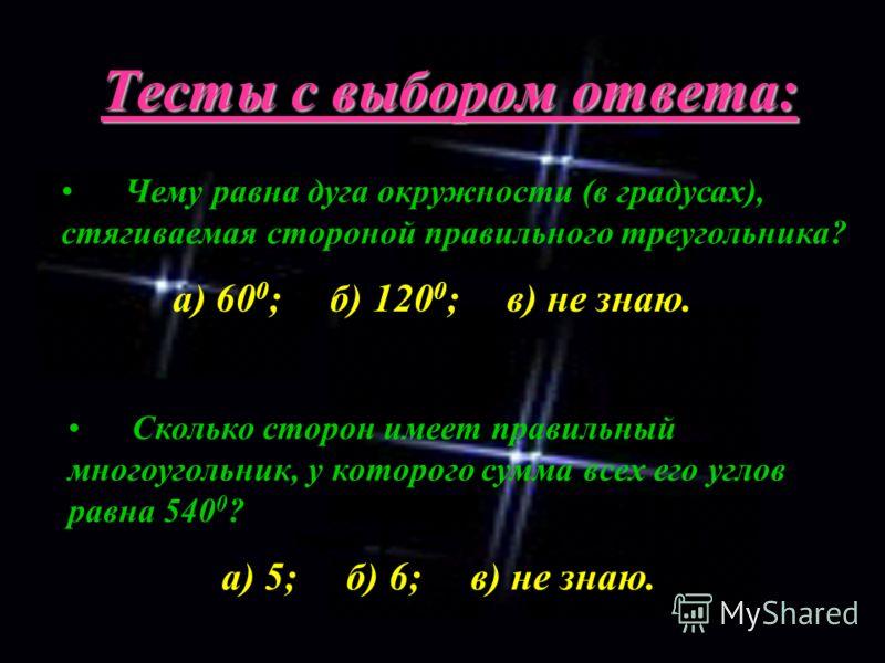 Тесты с выбором ответа: Чему равна дуга окружности (в градусах), стягиваемая стороной правильного треугольника? а) 60 0 ; б) 120 0 ; в) не знаю. Сколько сторон имеет правильный многоугольник, у которого сумма всех его углов равна 540 0 ? а) 5; б) 6;