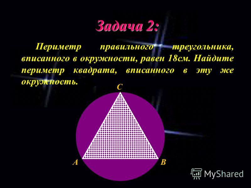 Задача 2: Периметр правильного треугольника, вписанного в окружности, равен 18см. Найдите периметр квадрата, вписанного в эту же окружность. C BA