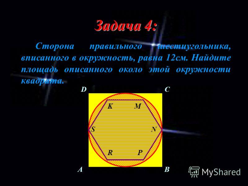 Задача 4: Сторона правильного шестиугольника, вписанного в окружность, равна 12см. Найдите площадь описанного около этой окружности квадрата. AB CD S RP N MK