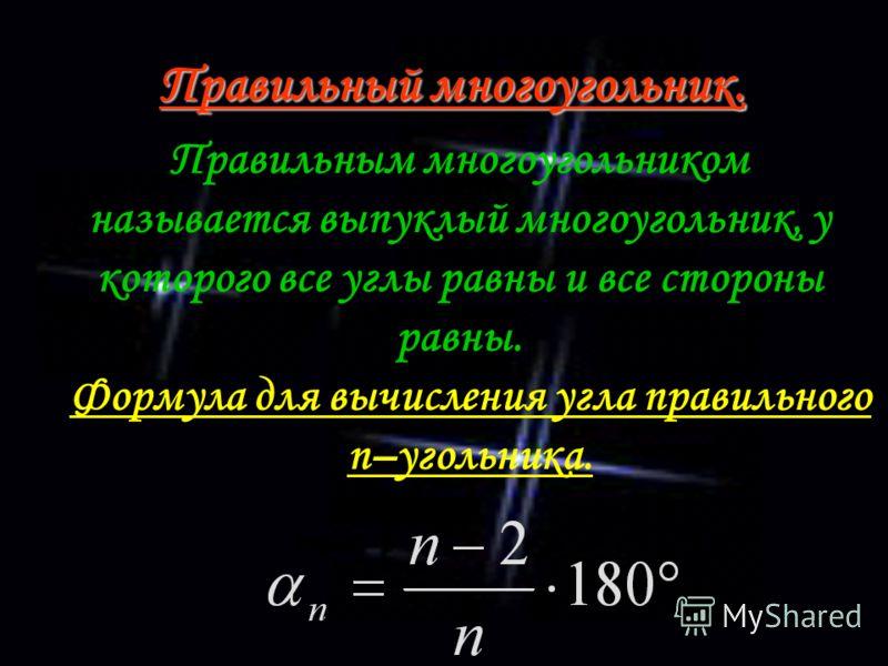 Правильный многоугольник. Правильным многоугольником называется выпуклый многоугольник, у которого все углы равны и все стороны равны. Формула для вычисления угла правильного n–угольника.