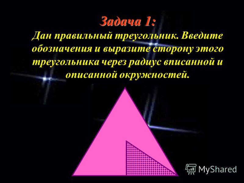 Задача 1: Задача 1: Дан правильный треугольник. Введите обозначения и выразите сторону этого треугольника через радиус вписанной и описанной окружностей.