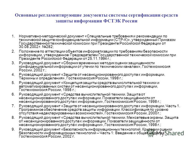 Основные регламентирующие документы системы сертификации средств защиты информации ФСТЭК России 1.Нормативно-методический документ «Специальные требования и рекомендации по технической защите конфиденциальной информации (СТР-К)», утвержденный Приказо