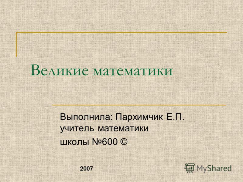 Великие математики Выполнила: Пархимчик Е.П. учитель математики школы 600 © 2007