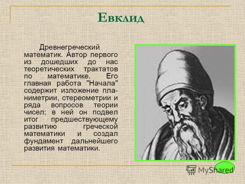Евклид Древнегреческий математик. Автор первого из дошедших до нас теоретических трактатов по математике. Его главная работа