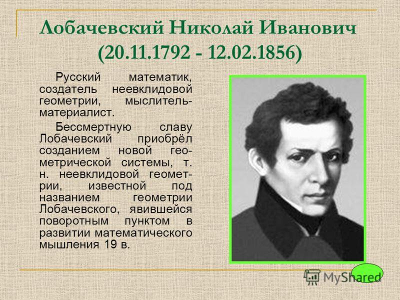 Лобачевский Николай Иванович (20.11.1792 - 12.02.1856) Русский математик, создатель неевклидовой геометрии, мыслитель- материалист. Бессмертную славу Лобачевский приобрёл созданием новой гео- метрической системы, т. н. неевклидовой геомет- рии, извес