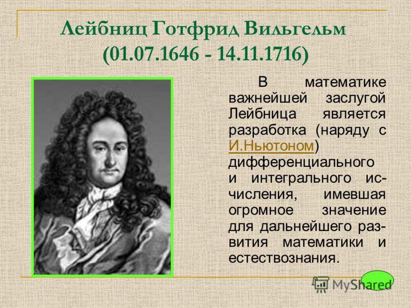 Лейбниц Готфрид Вильгельм (01.07.1646 - 14.11.1716) В математике важнейшей заслугой Лейбница является разработка (наряду с И.Ньютоном) дифференциального и интегрального ис- числения, имевшая огромное значение для дальнейшего раз- вития математики и е