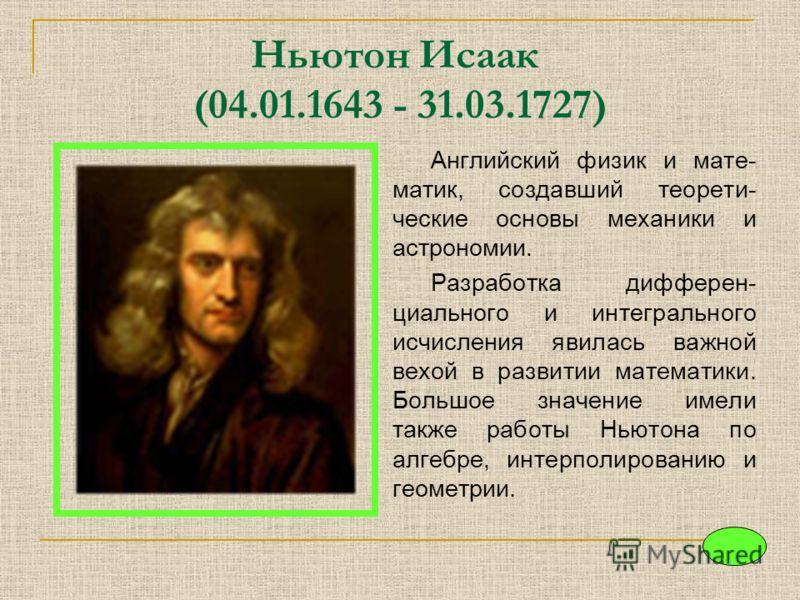 Ньютон Исаак (04.01.1643 - 31.03.1727) Английский физик и мате- матик, создавший теорети- ческие основы механики и астрономии. Разработка дифферен- циального и интегрального исчисления явилась важной вехой в развитии математики. Большое значение имел