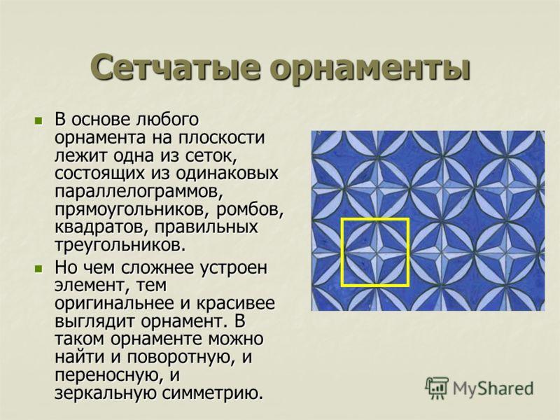 Сетчатые орнаменты В основе любого орнамента на плоскости лежит одна из сеток, состоящих из одинаковых параллелограммов, прямоугольников, ромбов, квадратов, правильных треугольников. В основе любого орнамента на плоскости лежит одна из сеток, состоящ