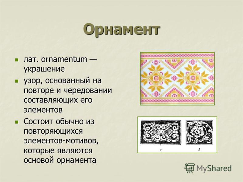Орнамент лат. ornamentum украшение лат. ornamentum украшение узор, основанный на повторе и чередовании составляющих его элементов узор, основанный на повторе и чередовании составляющих его элементов Состоит обычно из повторяющихся элементов-мотивов,