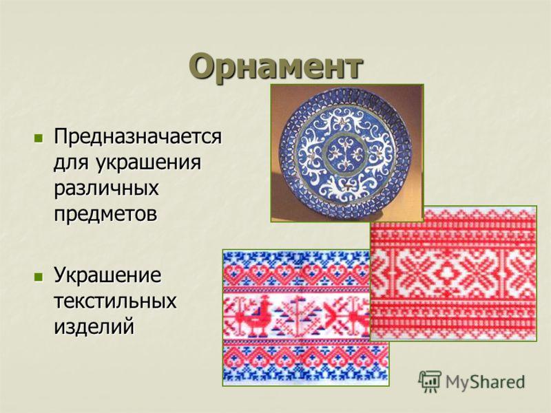 Орнамент Предназначается для украшения различных предметов Предназначается для украшения различных предметов Украшение текстильных изделий Украшение текстильных изделий