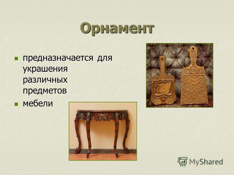 Орнамент предназначается для украшения различных предметов предназначается для украшения различных предметов мебели мебели