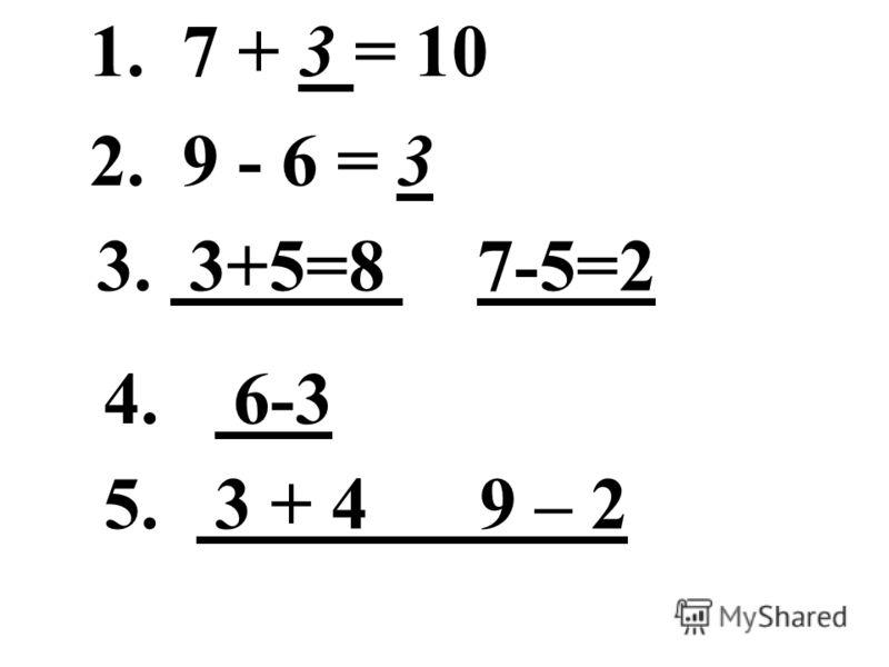 1. 7 + 3 = 10 2. 9 - 6 = 3 3. 3+5=8 7-5=2 4. 6-3 5. 3 + 4 9 – 2