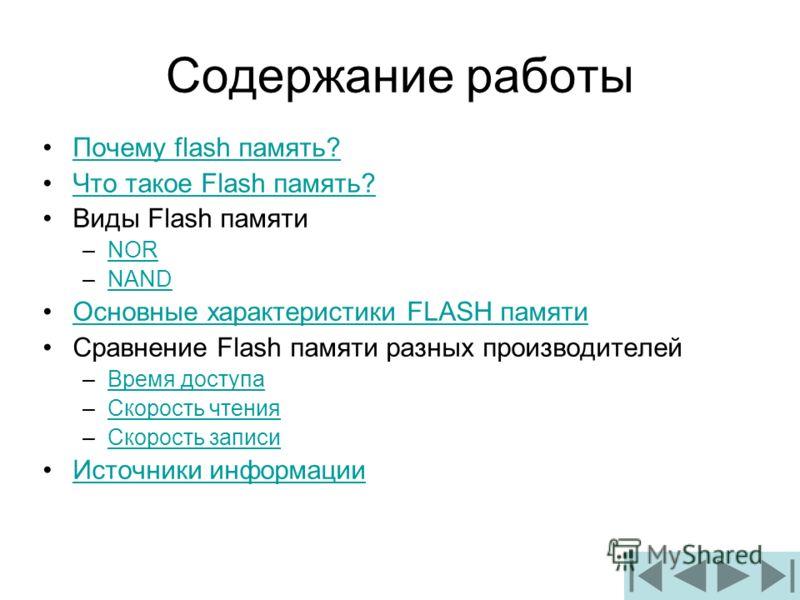 Содержание работы Почему flash память?Почему flash память? Что такое Flash память?Что такое Flash память? Виды Flash памяти –NORNOR –NANDNAND Основные характеристики FLASH памятиОсновные характеристики FLASH памяти Сравнение Flash памяти разных произ