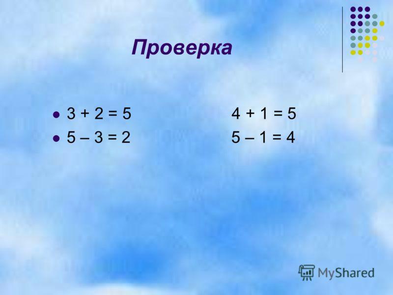 Проверка 3 + 2 = 5 4 + 1 = 5 5 – 3 = 2 5 – 1 = 4