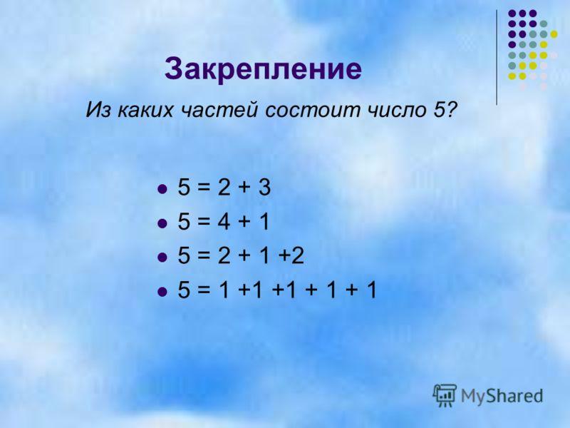 Закрепление 5 = 2 + 3 5 = 4 + 1 5 = 2 + 1 +2 5 = 1 +1 +1 + 1 + 1 Из каких частей состоит число 5?