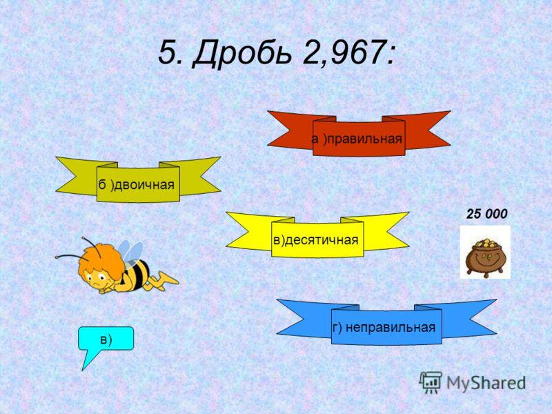 5. Дробь 2,967: б )двоичная а )правильная в)десятичная г) неправильная в) 25 000
