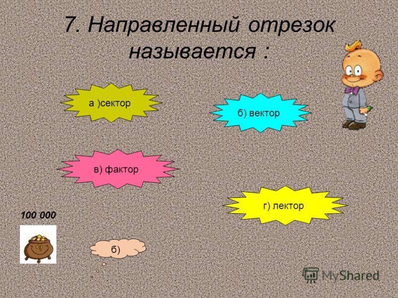 7. Направленный отрезок называется : а )сектор б) вектор в) фактор г) лектор б) 100 000