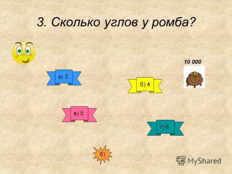 3. Сколько углов у ромба? а) 3 б) 4 в) 5 г) 6 б) 10 000