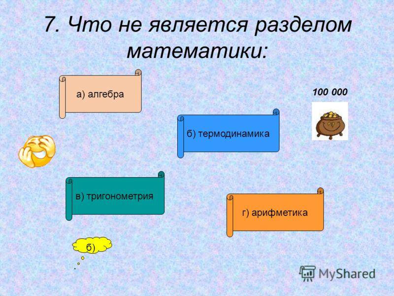 7. Что не является разделом математики: а) алгебра б) термодинамика в) тригонометрия г) арифметика б) 100 000