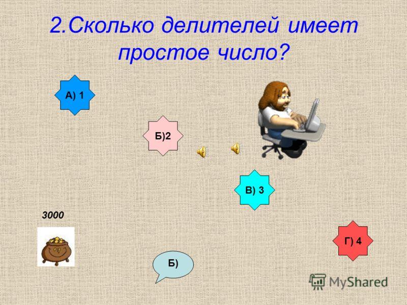 2.Сколько делителей имеет простое число? А) 1 В) 3 Б)2 Г) 4 Б) 3000
