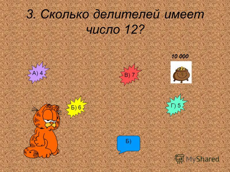 3. Сколько делителей имеет число 12? А) 4 В) 7 Г) 5 Б) 6 Б) 10 000