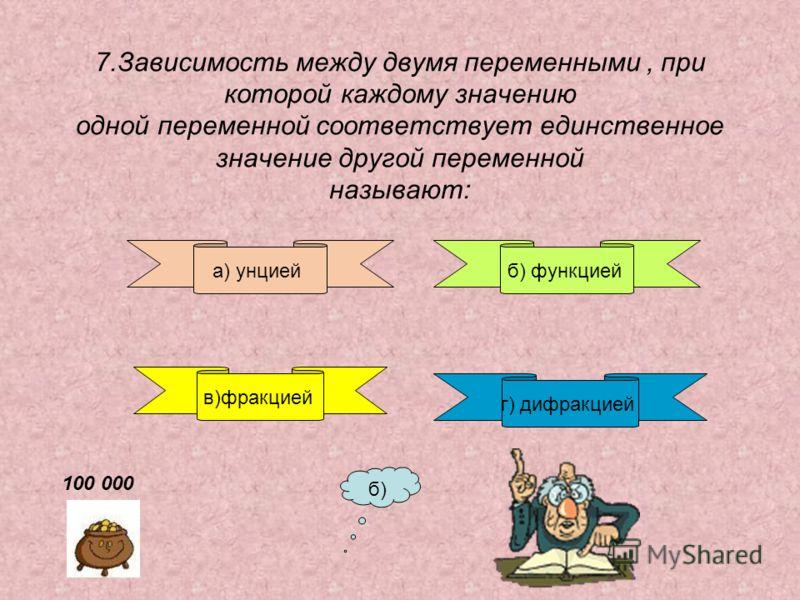 7.Зависимость между двумя переменными, при которой каждому значению одной переменной соответствует единственное значение другой переменной называют: а) унциейб) функцией в)фракцией г) дифракцией б) 100 000