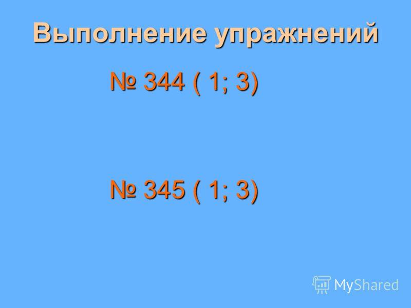 Выполнение упражнений 344 ( 1; 3) 344 ( 1; 3) 345 ( 1; 3) 345 ( 1; 3)