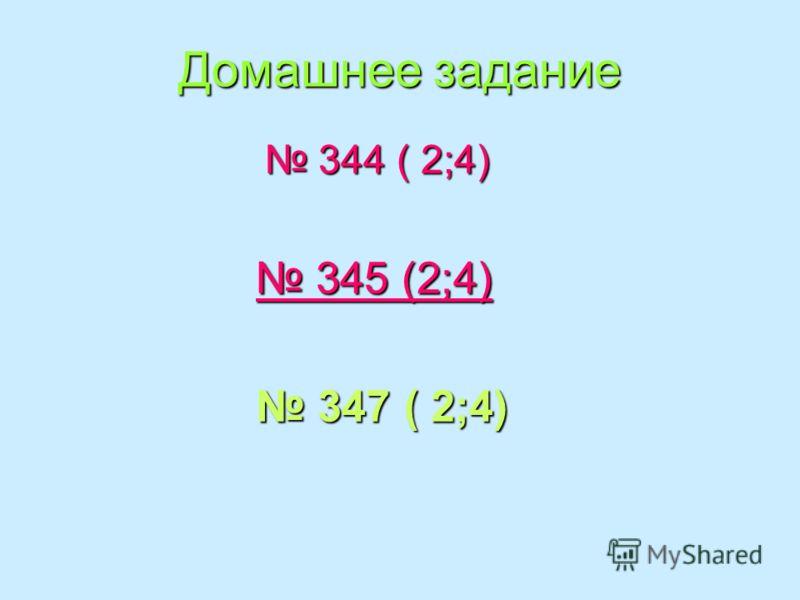 Домашнее задание 344 ( 2;4) 344 ( 2;4) 345 (2;4) 345 (2;4) 347 ( 2;4) 347 ( 2;4)