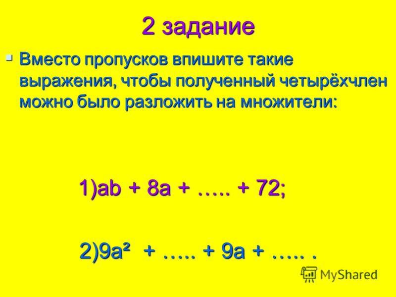 2 задание Вместо пропусков впишите такие выражения, чтобы полученный четырёхчлен можно было разложить на множители: Вместо пропусков впишите такие выражения, чтобы полученный четырёхчлен можно было разложить на множители: 1)ab + 8a + ….. + 72; 1)ab +