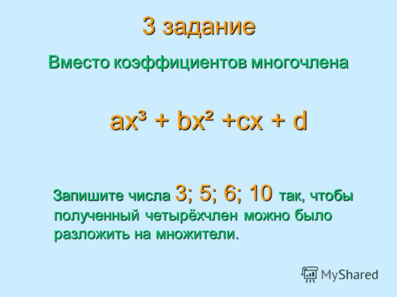 3 задание Вместо коэффициентов многочлена Вместо коэффициентов многочлена ax³ + bx² +cx + d ax³ + bx² +cx + d Запишите числа 3; 5; 6; 10 так, чтобы полученный четырёхчлен можно было разложить на множители. Запишите числа 3; 5; 6; 10 так, чтобы получе