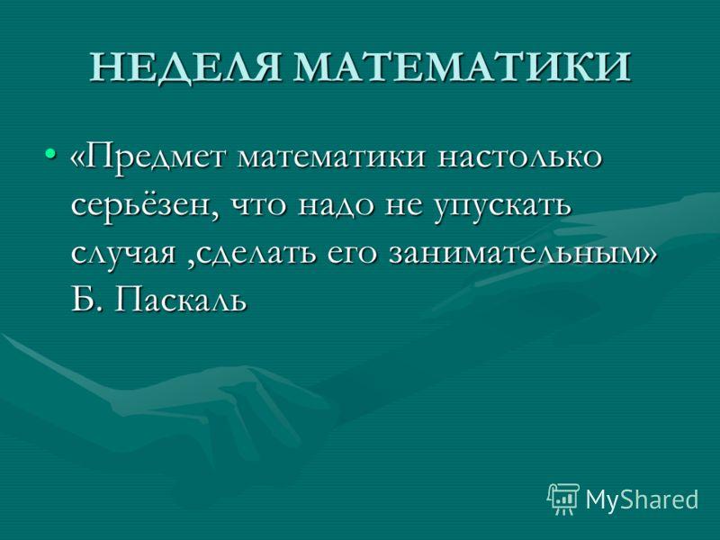 НЕДЕЛЯ МАТЕМАТИКИ «Предмет математики настолько серьёзен, что надо не упускать случая,сделать его занимательным» Б. Паскаль«Предмет математики настолько серьёзен, что надо не упускать случая,сделать его занимательным» Б. Паскаль