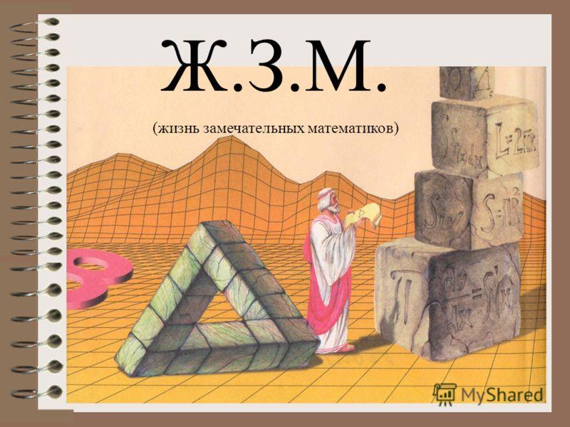 Ж.З.М. (жизнь замечательных математиков)