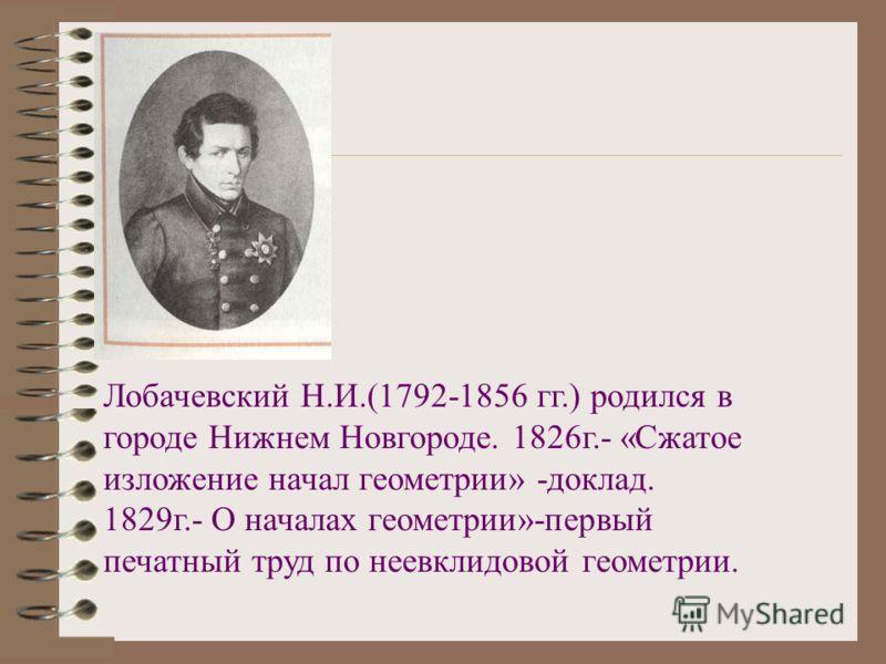 Лобачевский Н.И.(1792-1856 гг.) родился в городе Нижнем Новгороде. 1826г.- «Сжатое изложение начал геометрии» -доклад. 1829г.- О началах геометрии»-первый печатный труд по неевклидовой геометрии.