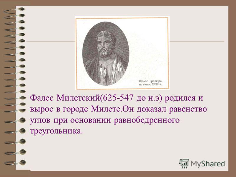 Фалес Милетский(625-547 до н.э) родился и вырос в городе Милете.Он доказал равенство углов при основании равнобедренного треугольника.