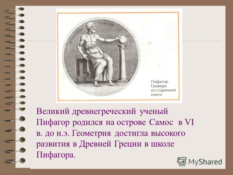 Великий древнегреческий ученый Пифагор родился на острове Самос в VI в. до н.э. Геометрия достигла высокого развития в Древней Греции в школе Пифагора.