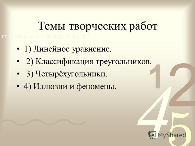 Темы творческих работ 1) Линейное уравнение. 2) Классификация треугольников. 3) Четырёхугольники. 4) Иллюзии и феномены.