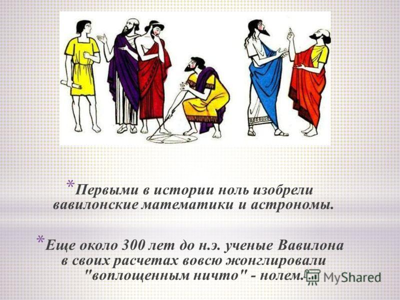 * Первыми в истории ноль изобрели вавилонские математики и астрономы. * Еще около 300 лет до н.э. ученые Вавилона в своих расчетах вовсю жонглировали воплощенным ничто - нолем.