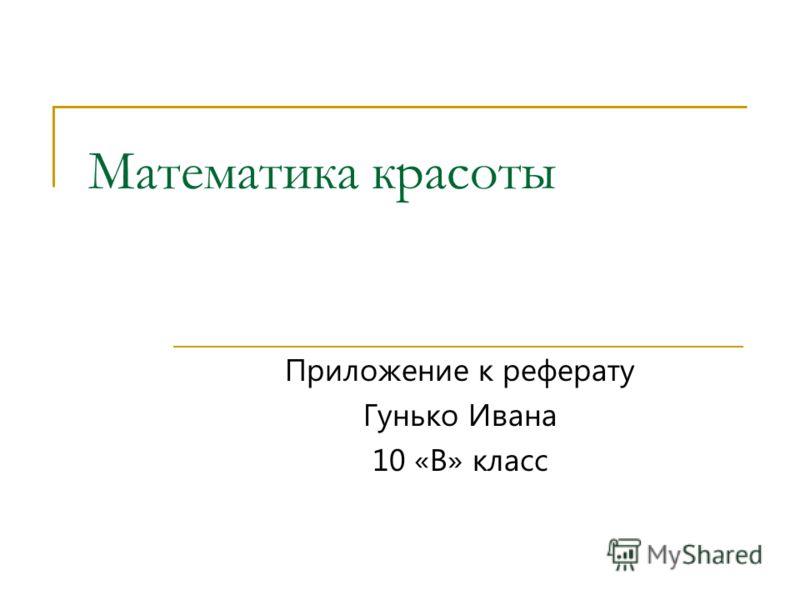 Математика красоты Приложение к реферату Гунько Ивана 10 «В» класс