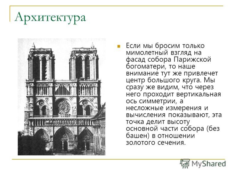 Архитектура Если мы бросим только мимолетный взгляд на фасад собора Парижской богоматери, то наше внимание тут же привлечет центр большого круга. Мы сразу же видим, что через него проходит вертикальная ось симметрии, а несложные измерения и вычислени