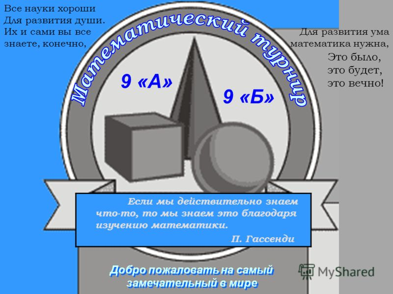 Если мы действительно знаем что-то, то мы знаем это благодаря изучению математики. П. Гассенди 9 «А» 9 «Б» Для развития ума математика нужна, Все науки хороши Для развития души. Их и сами вы все знаете, конечно, Добро пожаловать на самый замечательны