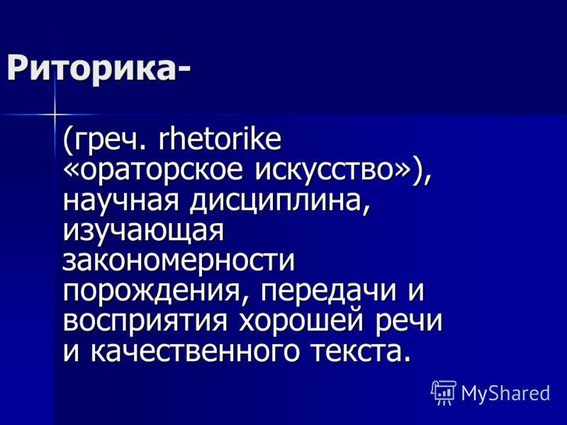 Риторика- (греч. rhetorike «ораторское искусство»), научная дисциплина, изучающая закономерности порождения, передачи и восприятия хорошей речи и качественного текста.
