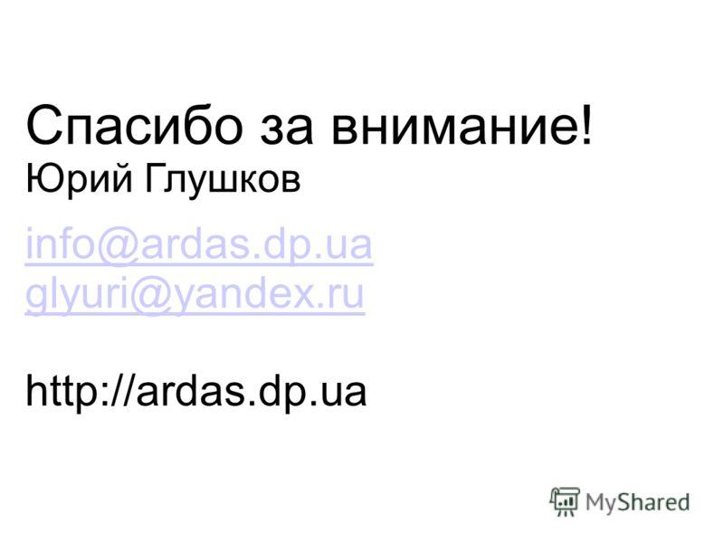 Спасибо за внимание! Юрий Глушков info@ardas.dp.ua glyuri@yandex.ru http://ardas.dp.ua