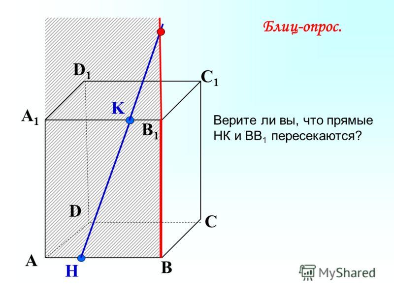K А В С D А1А1 D1D1 С1С1 B1B1 H Блиц-опрос. Верите ли вы, что прямые НК и ВВ 1 пересекаются?