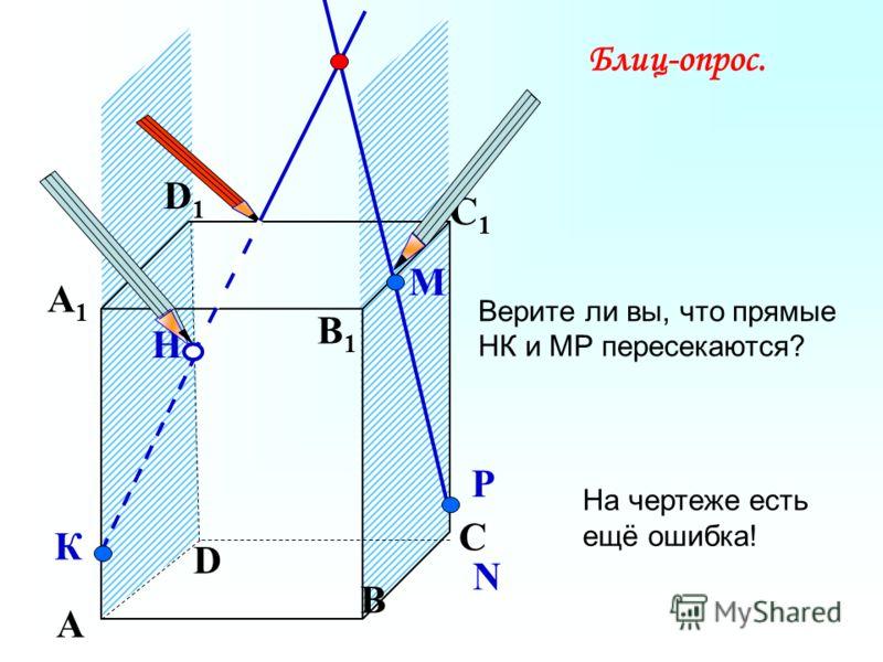 А В С D А1А1 D1D1 С1С1 B1B1 Верите ли вы, что прямые НК и МР пересекаются? N Р Н К М Блиц-опрос. На чертеже есть ещё ошибка!